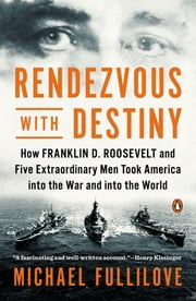 Rendezvous with Destiny - How Franklin D. Roosevelt and Five Extraordinary Men Took America into the War a nd into the World ebook by Michael Fullilove