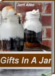 Gifts In A Jar - The-Go-To-Guide for Gifts In A Jar Recipes, Mason Jar Recipes, Homemade Gifts In A Jar, Gifts In a Jar Ideas ebook by Jerri Allen