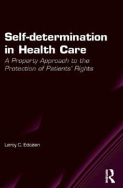 Self-determination in Health Care - A Property Approach to the Protection of Patients' Rights ebook by Leroy C. Edozien