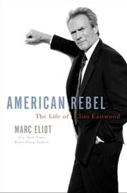 American Rebel - The Life of Clint Eastwood ebook by Marc Eliot