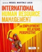 International Human Resource Management - An Employment Relations Perspective ebook by Professor Miguel Martínez Lucio