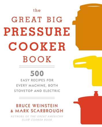 The Great Big Pressure Cooker Book - 500 Easy Recipes for Every Machine, Both Stovetop and Electric ebook by Bruce Weinstein,Mark Scarbrough