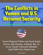 The Conflicts in Yemen and U.S. National Security: Yemeni Regional Politics and Saudi Arabia, Drones, Qat Chewing, al-Qaeda, War on Terror, Houthi Tribesmen Rebellion, Zaydi Shiite Sect, Kleptocracy eBook by Progressive Management