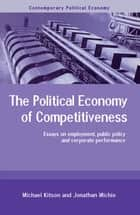 The Political Economy of Competitiveness - Corporate Performance and Public Policy ebook by Michael Kitson, Jonathan Michie