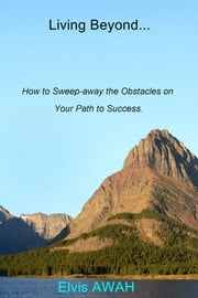 Living Beyond... How to Sweep-away the Obstacles on Your Path to Success. - How to Sweep-away the Obstacles on Your Path to Success. ebook by Elvis Awah