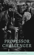 Professor Challenger - The Complete Collection (Illustrated) ebook by Arthur Conan Doyle