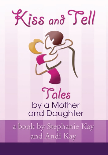 Kiss and Tell - Tales by a Mother and Daughter ebook by Stephanie Kay and Andi Kay