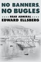 No Banners, No Bugles ebook by Rear Admiral Edward Ellsberg