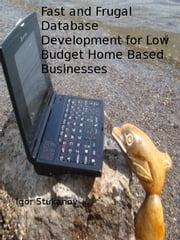 Fast and Frugal Database Development for Low Budget Home Based Businesses ebook by Igor Stukanov