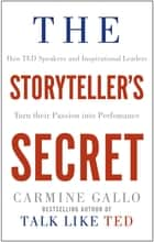 The Storyteller's Secret - How TED Speakers and Inspirational Leaders Turn Their Passion into Performance ebook by Carmine Gallo