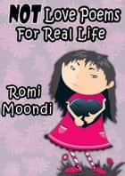 NOT Love Poems For Real Life eBook by Romi Moondi