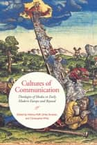 Cultures of Communication - Theologies of Media in Early Modern Europe and Beyond ebook by Helmut Puff, Ulrike Strasser, Christopher Wild