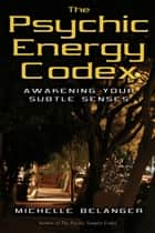 The Psychic Energy Codex: Awakening Your Subtle Senses eBook von Michelle A. Belanger