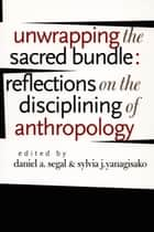 Unwrapping the Sacred Bundle - Reflections on the Disciplining of Anthropology ebook by Daniel A. Segal, Sylvia J. Yanagisako, James Clifford,...