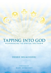 Tapping Into God - Experiencing the Spiritual Spectrum ebook by Debbie Belmessieri