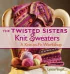 The Twisted Sisters Knit Sweaters ebook by Lynne Vogel