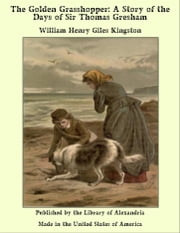 The Golden Grasshopper: A Story of the Days of Sir Thomas Gresham ebook by William Henry Giles Kingston