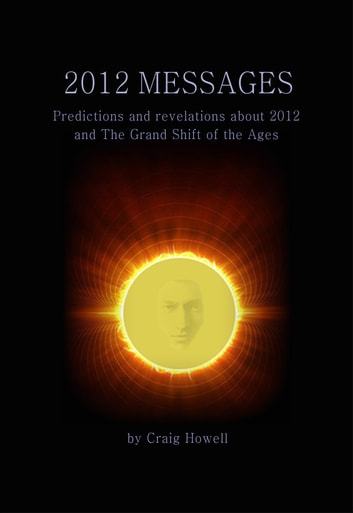 2012 Messages - Predictions And Revelations About 2012 And The Grand Shift Of The Ages ebook by Craig Howell