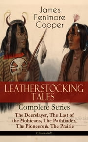 LEATHERSTOCKING TALES – Complete Series: The Deerslayer, The Last of the Mohicans, The Pathfinder, The Pioneers & The Prairie (Illustrated) - Historical Novels - The Life of Native Americans and European Settlers during the Colonization Period ebook by James Fenimore Cooper