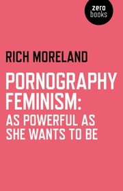 Pornography Feminism - As Powerful as She Wants to Be ebook by Rich Moreland