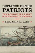 Defiance of the Patriots: The Boston Tea Party and the Making of America ebook by Benjamin L. Carp