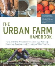 Urban Farm Handbook - City Slicker Resources for Growing, Raising, Sourcing, Trading, and Preparing What You Eat ebook by Annette Cottrell,Joshua McNichols,Harley Soltes
