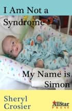 I Am Not a Syndrome: My Name is Simon ebook by Sheryl Crosier