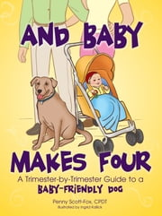 And Baby Makes Four - A Trimester-by-Trimester Guide to a Baby-Friendly Dog ebook by Penny Scott-Fox