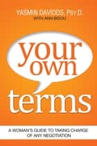 Your Own Terms - A Woman's Guide to Taking Charge of Any Negotiation eBook by Yasmin Davidds, Ann Bidou