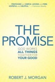 The Promise: God Works All Things Together for Your Good ebook by Robert J. Morgan