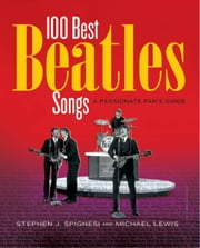 100 Best Beatles Songs - A Passionate Fan's Guide ebook by Michael Lewis,Stephen J. Spignesi