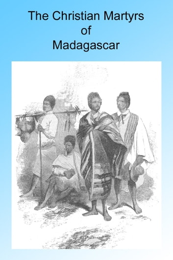 The Christian Martyrs of Madagascar, Illustrated. ebook by A Guernsey