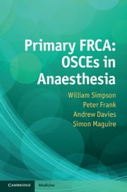 Primary FRCA: OSCEs in Anaesthesia ebook by Dr William Simpson,Dr Andrew Davies,Dr Peter Frank,Dr Simon Maguire