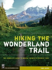 Hiking the Wonderland Trail - The Complete Guide to Mount Rainier's Premier Trail ebook by Tami Asars