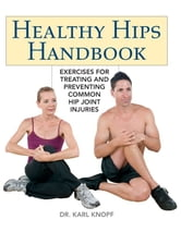Healthy Hips Handbook - Exercises for Treating and Preventing Common Hip Joint Injuries ebook by Karl Knopf