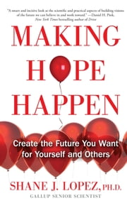 Making Hope Happen - Create the Future You Want for Yourself and Others ebook by Shane J. Lopez, Ph.D.