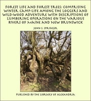 Forest Life and Forest Trees: Comprising Winter Camp-life Among the Loggers and Wild-wood Adventure with Descriptions of Lumbering Operations on the Various Rivers of Maine and New Brunswick ebook by John S. Springer