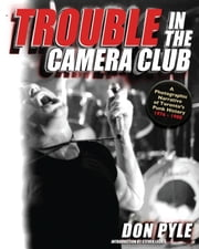 Trouble in the Camera Club: A Photographic Narrative of Toronto's Punk History 19761980 ebook by Pyle, Don