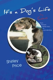 It's a Dog's Life by Coco - from thrown away pup to wonderdog ebook by Shirley Price