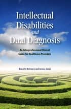 Intellectual Disabilities and Dual Diagnosis - An Interprofessional Clinical Guide for Healthcare Providers eBook by Bruce D. McCreary, Jessica Jones
