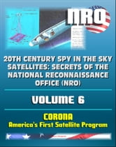 20th Century Spy in the Sky Satellites: Secrets of the National Reconnaissance Office (NRO) Volume 6 - CORONA, America's First Satellite Program - CIA and NRO Histories of Pioneering Spy Satellites ebook by Progressive Management