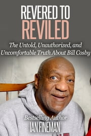 Revered to Reviled: The Untold, Unauthorized, and Uncomfortable Truth About Bill Cosby ebook by Ian Fineman