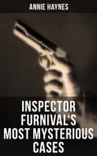 Inspector Furnival's Most Mysterious Cases - Intriguing Golden Age Mysteries from the Renowned Author of Thriller Classics such as The Bungalow Mystery, The Blue Diamond and Who Killed Charmian Karslake? ebook by Annie Haynes