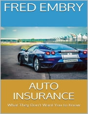 Auto Insurance: What They Don't Want You to Know ebook by Fred Embry