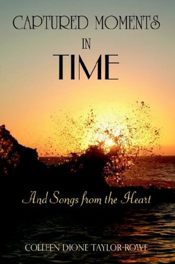 CAPTURED MOMENTS IN TIME - And Songs from the Heart ebook by Colleen Dione Taylor-Rowe