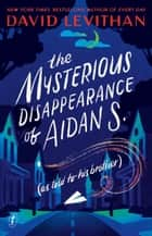 The Mysterious Disappearance of Aidan S. ebook by David Levithan