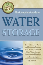 The Complete Guide to Water Storage - How to Use Gray Water and Rainwater Systems, Rain Barrels, Tanks, and Other Water Storage Techniques for Household and Emergency Use ebook by Julie Fryer