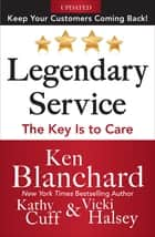 Legendary Service: The Key is to Care ebook by Ken Blanchard, Victoria Halsey, Kathy Cuff