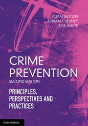 Crime Prevention - Principles, Perspectives and Practices ebook by Adam Sutton,Adrian Cherney,Rob White