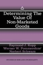 Determining the Value of Non-Marketed Goods - Economic, Psychological, and Policy Relevant Aspects of Contingent Valuation Methods ebook by Werner W. Pommerehne, Raymond J. Kopp, Norbert Schwarz